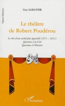 Le théâtre de Robert Poudérou : le rêve d'une société plus équitable, 1971-2011 : questions à la cité, questions à l'histoire - GuySabatier