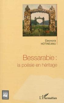 Bessarabie : la poésie en héritage : voyage au pays du temps recomposé - EleonoraHotineanu