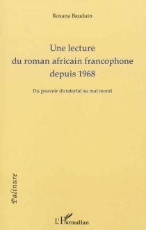 Une lecture du roman africain francophone depuis 1968 : du pouvoir dictatorial au mal moral - RoxanaBauduin