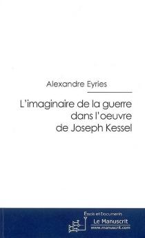 L'imaginaire de la guerre dans l'oeuvre de Joseph Kessel : essai - AlexandreEyriès