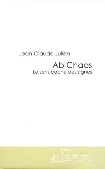 Ab chaos : le sens caché des signes - Jean-ClaudeJulien