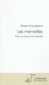 Les merveilles : petit roman en trois histoires - FlorentPaudeleux