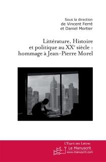 Littérature, histoire et politique au XXe siècle : hommage à Jean-Pierre Morel -