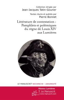 Littérature de contestation : pamphlets et polémiques du règne de Louis XIV aux Lumières -