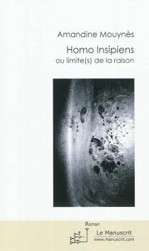 Homo insipiens ou Limite(s) de la raison - AmandineMouynès