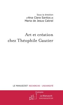 Art et création chez Théophile Gautier - Maria de Jesus Quintas ReisCabral