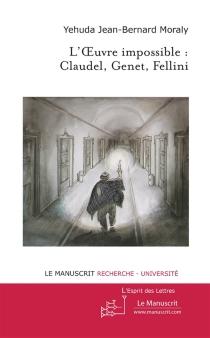 L'oeuvre impossible : Claudel, Genet, Fellini - Jean-BernardMoraly
