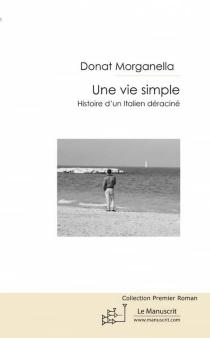 Une vie simple : histoire d'un Italien déraciné - DonatangeloMorganella