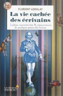 La vie cachée des écrivains : lubies, excentricités et mésaventures de quelques génies des lettres - FlorientAzoulay