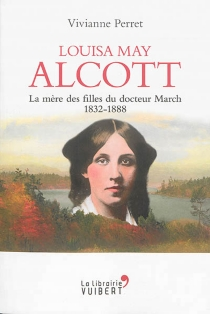 Louisa May Alcott : la mère des filles du docteur March, 1832-1888 - ViviannePerret