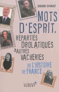 Mots d'esprit, reparties drolatiques et autres vacheries de l'histoire de France - DidierChirat