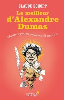 Le meilleur d'Alexandre Dumas : maximes, pensées, jugements et anecdotes - AlexandreDumas