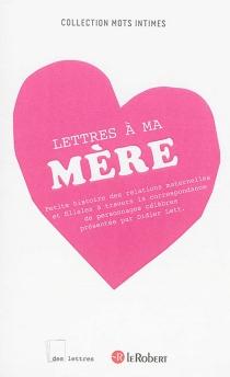 Lettres à ma mère : petite histoire des relations maternelles et filiales à travers la correspondance de personnages célèbres - DidierLett