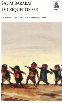 Le criquet de fer : les aventures inachevées d'un enfant qui ne vit que terre fuyante et s'écria, coqs, voici mes pièges ! - SalimBarakat