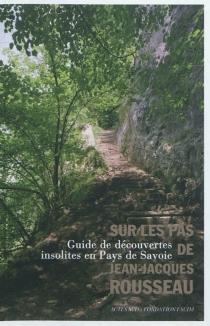 Sur les pas de Jean-Jacques Rousseau : guide de découvertes insolites en pays de Savoie -