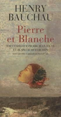 Pierre et Blanche : souvenirs sur Pierre Jean Jouve et Blanche Reverchon - HenryBauchau