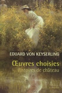 Oeuvres choisies : histoires de château - Eduard vonKeyserling