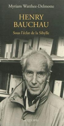 Henry Bauchau : sous l'éclat de la Sibylle : essai - MyriamWatthée-Delmotte