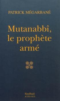 Mutanabbî, le prophète armé : essai - PatrickMégarbané