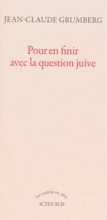 Pour en finir avec la question juive - Jean-ClaudeGrumberg