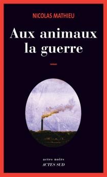 Aux animaux la guerre - NicolasMathieu