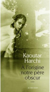 A l'origine notre père obscur - KaoutarHarchi