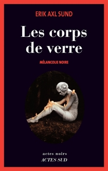 Les corps de verre : mélancolie noire - Erik AxlSund