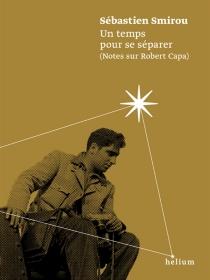 Un temps pour se séparer : notes sur Robert Capa - SébastienSmirou