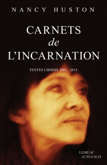 Carnets de l'incarnation : textes choisis, 2002-2015 - Nancy Huston