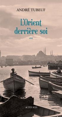 L'Orient derrière soi : récit - AndréTubeuf