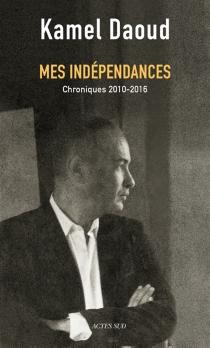 Mes indépendances : chroniques 2010-2016 - KamelDaoud