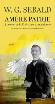 Amère patrie : à propos de la littérature autrichienne - Winfried GeorgSebald