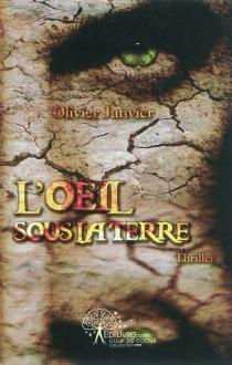 L'oeil sous la terre : thriller - OlivierJanvier