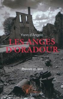Les anges d'Oradour : poèmes et récit - Yann d'Angelo