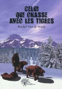 Celui qui chasse avec les tigres : les légendes de la préhistoire - MichelVan De Wiele