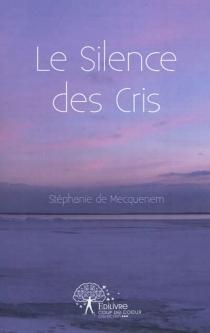 Le silence des cris - Stéphanie deMecquenem