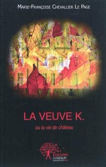La veuve K. ou La vie de château - Marie-FrançoiseChevallier Le Page