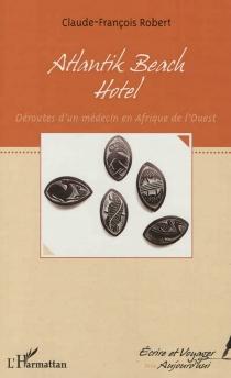 Atlantik beach hotel : déroutes d'un médecin en Afrique de l'Ouest - Claude-FrançoisRobert