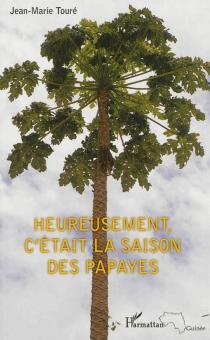 Heureusement, c'était la saison des papayes - Jean-MarieTouré