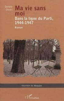 Ma vie sans moi : dans la ligne du Parti, 1944-1947 - DanièleChinès