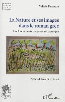 La nature et ses images dans le roman grec : les fondements du romanesque - ValérieFaranton