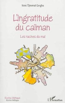 L'ingratitude du caïman : les racines du mal - IsaacDjoumali Sengha