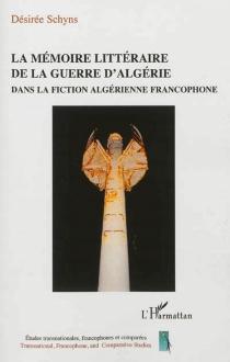 La mémoire littéraire de la guerre d'Algérie dans la fiction algérienne francophone - DésiréeSchyns