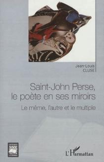 Saint-John Perse, le poète en ses miroirs : le même, l'autre et le multiple - Jean-LouisCluse