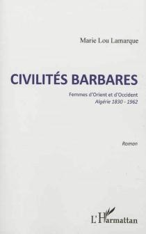 Civilités barbares : femmes d'Orient et d'Occident, Algérie 1830-1962 - Marie-LouLamarque