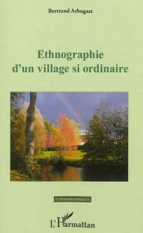 Ethnographie d'un village si ordinaire - BertrandArbogast