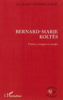 Bernard-Marie Koltès : violence, contagion et sacrifice - Jean-BenoîtCormier Landry