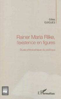 Rainer Maria Rilke, l'existence en figures : étude philosophique du poétique - GillesGuigues