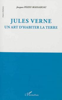 Jules Verne : un art d'habiter la Terre - JacquesPezeu-Massabuau