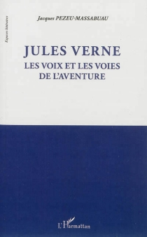Jules Verne : les voix et les voies de l'aventure - JacquesPezeu-Massabuau